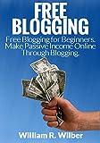 Free Blogging: Free Blogging for Beginners. Make Passive Income Online Through Blogging. (Blogging, Blogging for Beginners, Blogs for Dummies, Make Money ... Make Money Online, Work Online, Money)