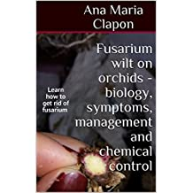Fusarium wilt on orchids - biology, symptoms, management and chemical control: Learn how to get rid of fusarium  (English Edition)