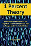 1 Percent Theory: An Attempt to Reconstruct the Forgotten Lessons of Ashtanga Yoga as Taught by Shri K. Pattabhi Jois