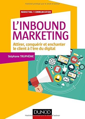 L'Inbound Marketing : Attirer, conquérir et enchanter le client à l'ère du digital par Stéphane Truphème