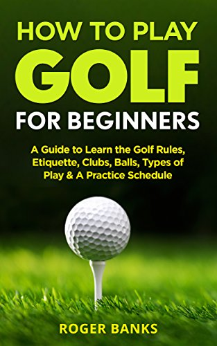 How to Play Golf For Beginners: A Guide to Learn the Golf Rules, Etiquette, Clubs, Balls, Types of Play, & A Practice Schedule (English Edition) -