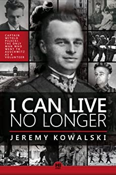 I CAN LIVE NO LONGER: The story of an indomitable man, the only volunteer to Auschwitz by [Kowalski, Jeremy]