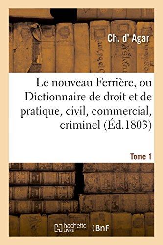 Le nouveau Ferrière, ou Dictionnaire de droit et de pratique, civil, commercial, criminel Tome 1