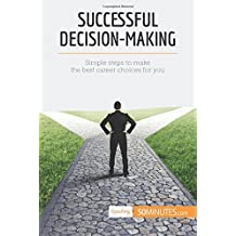 Successful Decision-Making: Simple Steps To Make The Best Career Choices For You