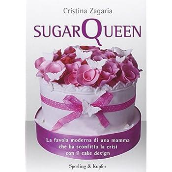 Sugar Queen. La Favola Moderna Di Una Mamma Che Ha Sconfitto La Crisi Con Il Cake Design