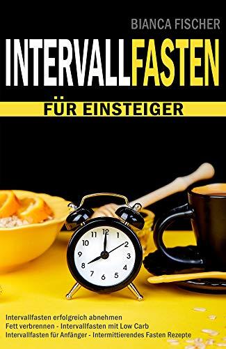 INTERVALLFASTEN für Einsteiger - Intervallfasten endlich erfolgreich abnehmen - Fett verbrennen - Intervallfasten mit Low Carb - Intervallfasten für Anfänger - intermittierendes Fasten Rezepte
