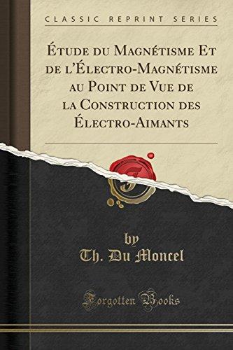 ÉTude Du Magnétisme Et de L'ÉLectro-Magnétisme Au Point de Vue de la Construction Des ÉLectro-Aimants (Classic Reprint)
