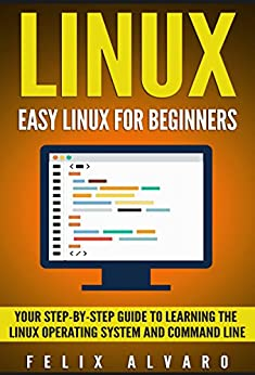 LINUX: Easy Linux For Beginners, Your Step-By-Step Guide To Learning The Linux Operating System And Command Line (Linux Series Book 1) by [Alvaro, Felix]