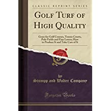 Golf Turf of High Quality: Grass for Golf Courses, Tennis Courts, Polo Fields and Fine Lawns; How to Produce It and Take Care of It (Classic Reprint)