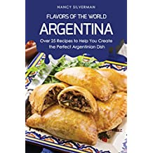 Flavors of the World - Argentina: Over 25 Recipes to Help You Create the Perfect Argentinian Dish (English Edition)