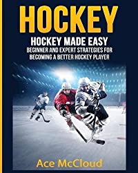 Hockey: Hockey Made Easy: Beginner and Expert Strategies For Becoming A Better Hockey Player