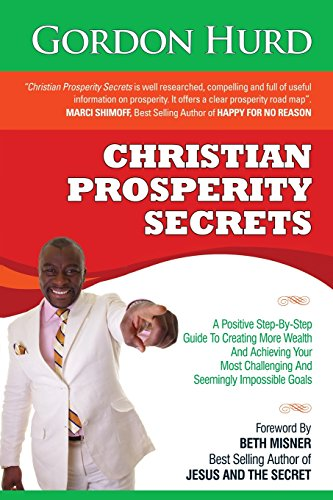 Christian Prosperity Secrets: A Positive Step-By-Step Guide To Creating More Wealth And Achieving Your Most Challenging And Seemingly Impossible Goals