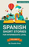 Spanish: Short Stories for Intermediate Level + AUDIO: Improve your Spanish listening comprehension skills with ten Spanish stories for intermediate level ... Short Stories nº 2) (Spanish Edition)