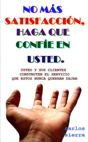 NO MÁS SATISFACCIÓN, HAGA QUE CONFÍE EN USTED. por Carlos Alberto Sierra Serna