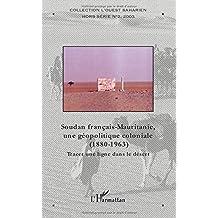 Soudan français-Mauritanie, une géopolitique coloniale, 1880-1963 : Tracer une ligne dans le sable