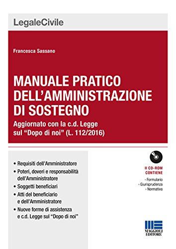 Manuale pratico dell'amministrazione di sostegno. Aggiornato con la c.d. Legge sul «Dopo di noi» (L. 112/2016). Con CD-ROM