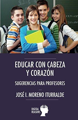 EDUCAR CON CABEZA Y CORAZÓN: SUGERENCIAS PARA PROFESORES (Argumentos para el s. XXI) por Jose Ignacio Moreno Iturralde