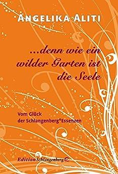 … denn wie ein wilder Garten ist die Seele: Vom Glück der Schlangenberg-Essenzen (German Edition) by [Aliti, Angelika]