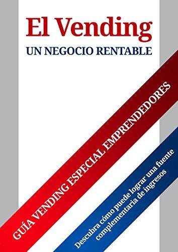 El Vending un negocio rentable: Descubra cómo puede lograr una fuente complementaria de ingresos (Especial emprendedores nº 1)