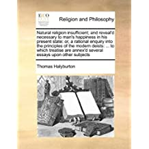 Natural religion insufficient; and reveal'd necessary to man's happiness in his present state: or, a rational enquiry into the principles of the annex'd several essays upon other subjects