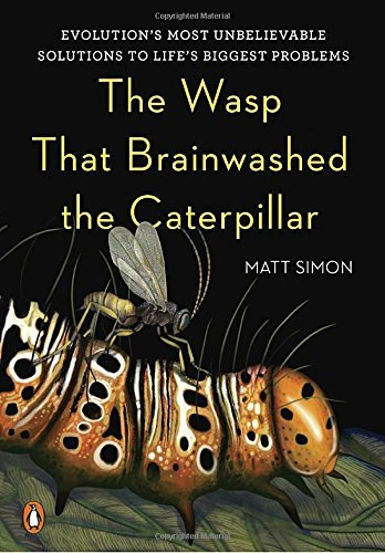 The Wasp That Brainwashed the Caterpillar: Evolution's Most Unbelievable Solutions to Life's Biggest Problems by Matt Simon (2016-10-25)