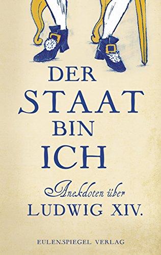 Der Staat bin ich: Anekdoten über Ludwig XIV.