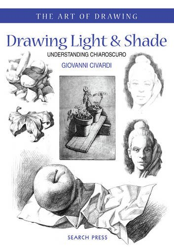 Drawing Light and Shade: Understanding Chiaroscuro (The Art of Drawing)