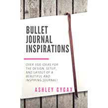 Bullet Journal Inspirations: Over 100 Ideas for the Design, Setup, and Layout of a Beautiful and Inspiring Journal! (English Edition)