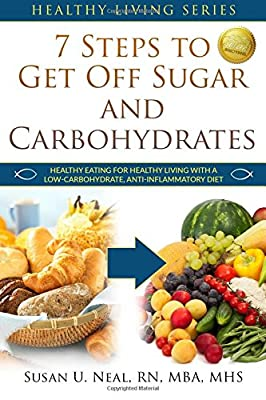 7 Steps to Get Off Sugar and Carbohydrates: Healthy Eating for Healthy Living with a Low-Carbohydrate, Anti-Inflammatory Diet: Volume 1 (Healthy Living Series) from Christian Yoga, LLC