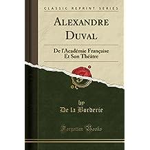 Alexandre Duval: de L'Academie Francaise Et Son Theatre (Classic Reprint)