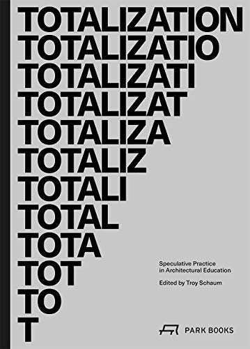 Totalization: Speculative Practice in Architectural Education (Architecture at Rice) -