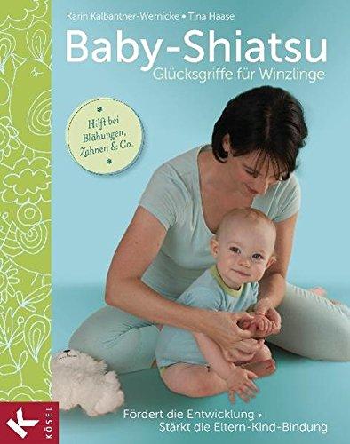 Baby-Shiatsu - Glücksgriffe für Winzlinge: Fördert die Entwicklung - Stärkt die Eltern-Kind-Bindung - Hilft bei Blähungen, Zahnen & Co.