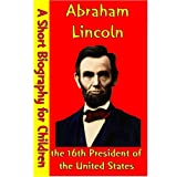 Abraham Lincoln : the 16th President of the United States (A Short Biography for Children)