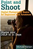 Digital Photography Basics for Beginners and Amateurs: Master Your Dslr in 21 Days: Volume 1 (Point and Shoot)