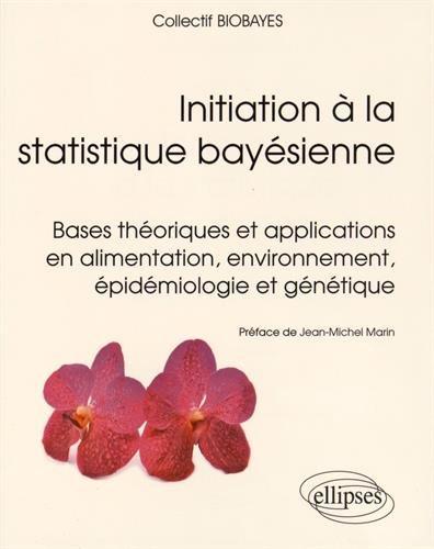 Initiation à la Statistique Bayésienne Bases Théoriques et Applications en Alimentation Environnement