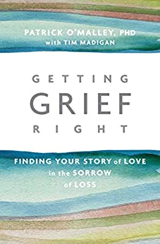 Getting Grief Right: Finding Your Story of Love in the Sorrow of Loss by [O'Malley, Patrick, Madigan, Tim]