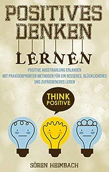 Positives Denken lernen: Positive Ausstrahlung erlangen - Mit praxiserprobten Methoden für ein besseres, glücklicheres und zufriedeneres Leben