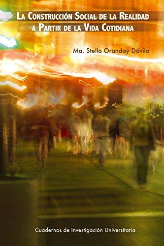 La construcción social de la realidad a partir de la vida cotidiana (Cuadernos de Investigación Universitaria nº 4) por Ma. Stella Oranday Dávila