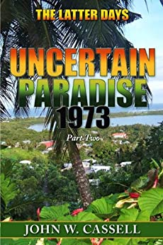 """UNCERTAIN PARADISE: 1973  ***The Latter Days"""" (Uncertain Paradise: !973 Book 2) by [Cassell, John W.]"""