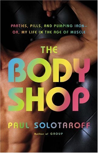 The Body Shop: Parties, Pills, and Pumping Iron - Or, My Life in the Age of Muscle por Paul Solotaroff