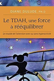 Le TDAH, une force à rééquilibrer: Le trouble de l'attention avec ou sans hyperactivité par [Dulude, Diane]