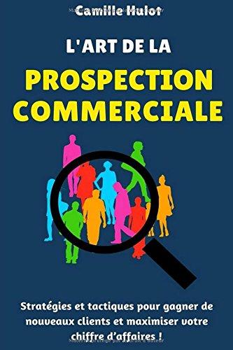 L'art de la prospection commerciale : Stratégies et tactiques pour gagner de nouveaux clients et maximiser votre chiffre d'affaires !