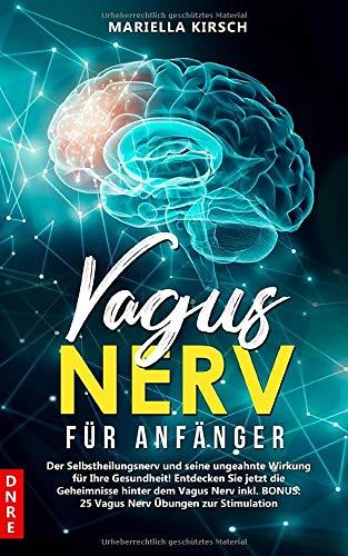 Vagus Nerv für Anfänger: Der Selbstheilungsnerv und seine ungeahnte Wirkung für Ihre Gesundheit! Entdecken Sie jetzt die Geheimnisse hinter dem Vagus Nerv inkl. BONUS