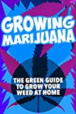 Growing Marijuana: The green guide to grow your weed at home (Growing Marijuana, Growing Cannabis, Growing Weed at Home, Outdoor Growing)