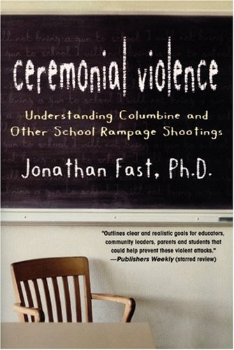 Ceremonial Violence: Understanding Columbine and Other School Rampage Shootings: A Psychological Explanantion of School Shootings by Jonathan Fast (2009-10-22)
