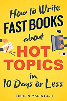 How to Write Fast Books about Hot Topics in 10 Days or Less (English Edition) par [MacIntosh, Eibhlin]