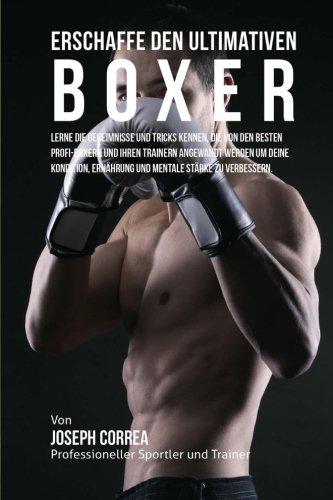 Erschaffe den ultimativen Boxer: Lerne die Geheimnisse und Tricks kennen, die von den besten Profi-Boxern und ihren Trainern angewandt werden um deine ... Ernahrung und mentale Starke zu verbessern -
