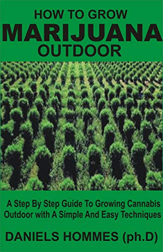 HOW TO GROW MARIJUANA OUTDOOR: A Step By Step Guide To Growing Cannabis Outdoor With A Simple And Easy Techniques (English Edition)