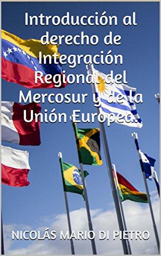 Introducción al Derecho de Integración Regional del Mercosur y de la Unión Europea. por Nicolás Mario Di Pietro