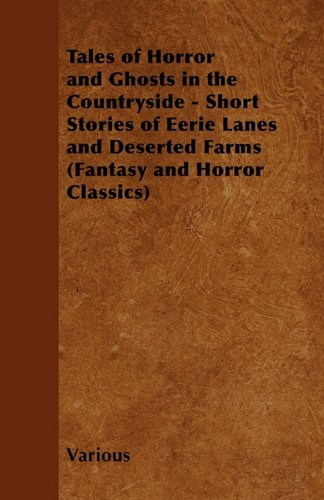 Tales of Horror and Ghosts in the Countryside - Short Stories of Eerie Lanes and Deserted Farms (Fantasy and Horror Classics)
